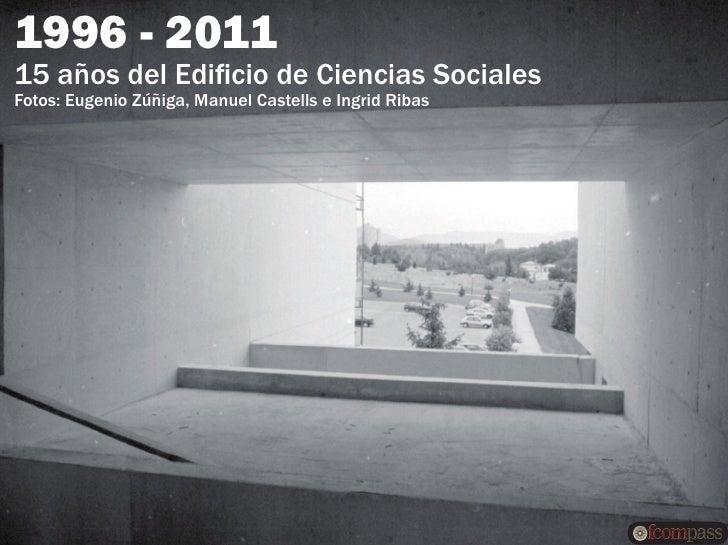 1996 - 201115 años del Edificio de Ciencias SocialesFotos: Eugenio Zúñiga, Manuel Castells e Ingrid Ribas