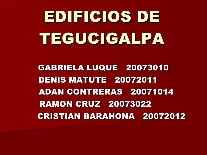 EDIFICIOS DE TEGUCIGALPA GABRIELA LUQUE  20073010 DENIS MATUTE  20072011 ADAN CONTRERAS  20071014 RAMON CRUZ  20073022 CRI...