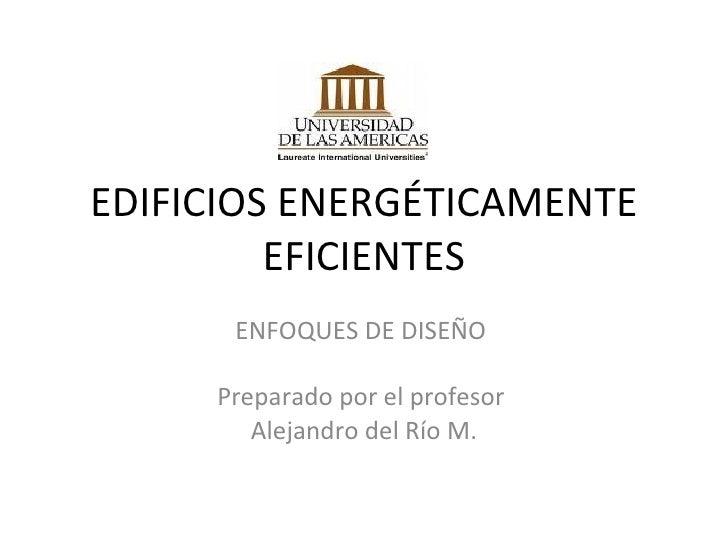 EDIFICIOS ENERGÉTICAMENTE EFICIENTES ENFOQUES DE DISEÑO  Preparado por el profesor  Alejandro del Río M.