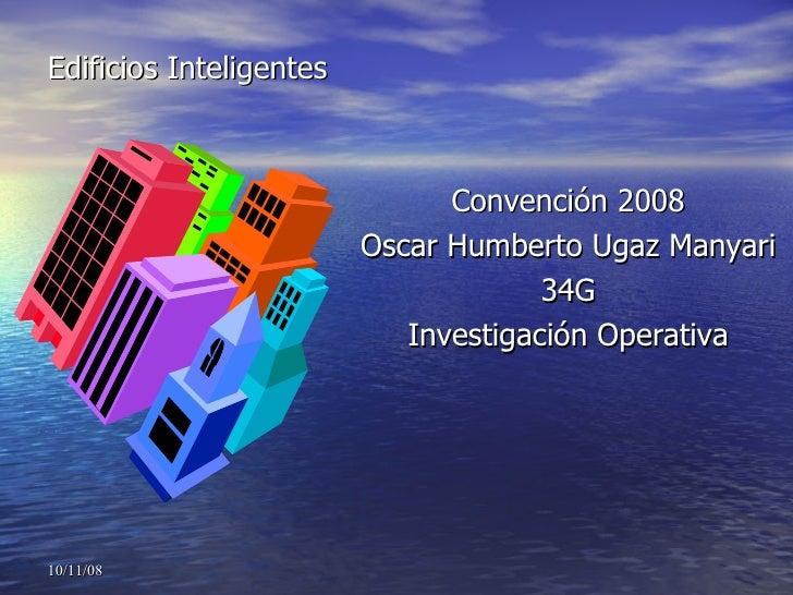 Edificios Inteligentes <ul><li>Convención 2008 </li></ul><ul><li>Oscar Humberto Ugaz Manyari </li></ul><ul><li>34G </li></...