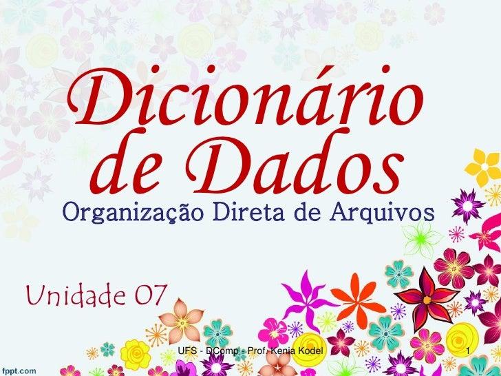 Dicionário  de Dados  Organização Direta de ArquivosUnidade 07             UFS - DComp - Prof. Kenia Kodel   1