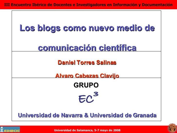 Los blogs como nuevo medio de comunicación científica Daniel Torres Salinas Alvaro Cabezas Clavijo Universidad de Navarra ...