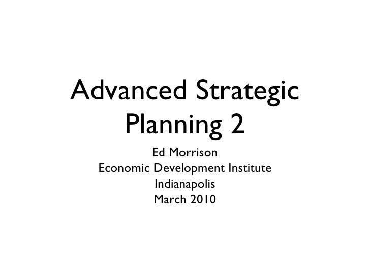 Advanced Strategic Planning 2 <ul><li>Ed Morrison </li></ul><ul><li>Economic Development Institute </li></ul><ul><li>India...