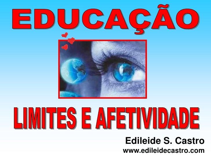 EDUCAÇÃO<br />LIMITES E AFETIVIDADE<br />Edileide S. Castro www.edileidecastro.com<br />