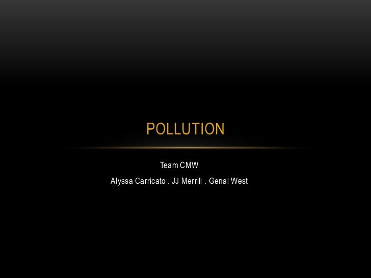 Team CMW<br />Alyssa Carricato . JJ Merrill . Genal West<br />Pollution<br />