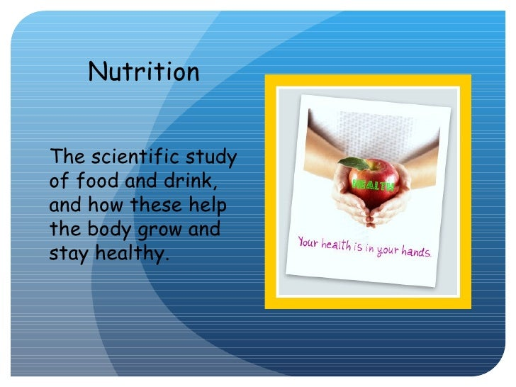 <ul><li>The scientific study of food and drink, and how these help the body grow and stay healthy. </li></ul>Nutrition