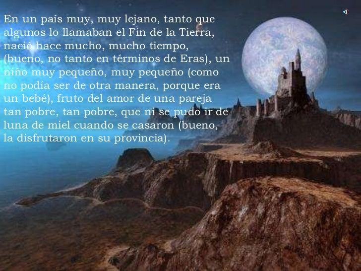 En un país muy, muy lejano, tanto que algunos lo llamaban el Fin de la Tierra, nació hace mucho, mucho tiempo, (bueno, no ...
