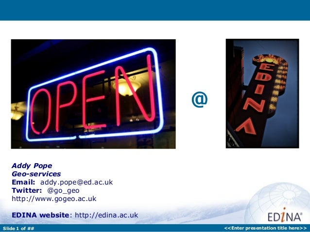 Slide 1 of ## <<Enter presentation title here>>@Addy PopeGeo-servicesEmail: addy.pope@ed.ac.ukTwitter: @go_geohttp://www.g...