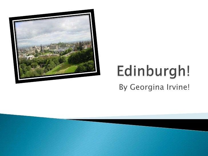 Edinburgh!<br />By Georgina Irvine!<br />