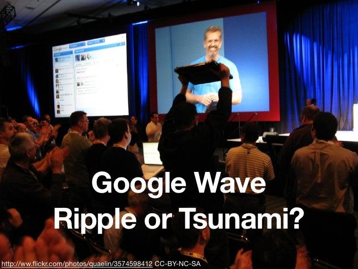 Google Wave               Ripple or Tsunami? http://ww.flickr.com/photos/quaelin/3574598412 CC-BY-NC-SA