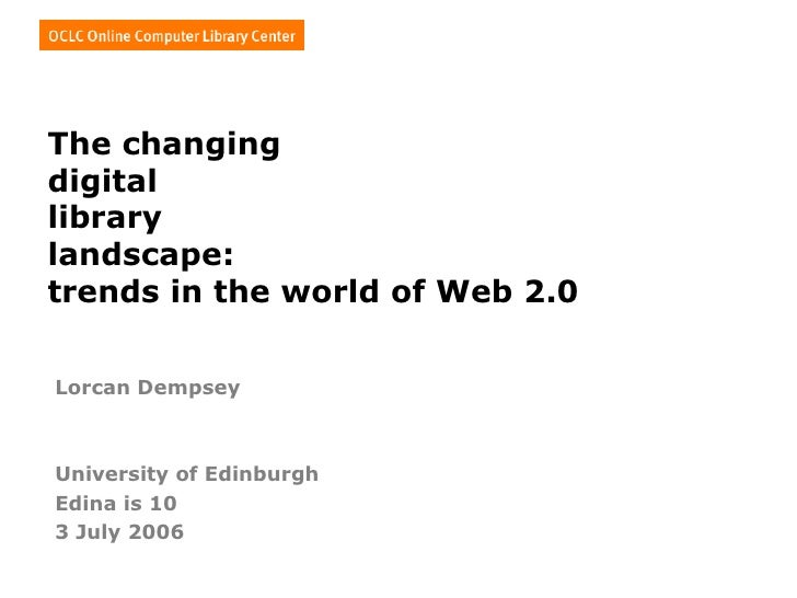 The changing  digital library landscape: trends in the world of Web 2.0   Lorcan Dempsey University of Edinburgh Edina is ...