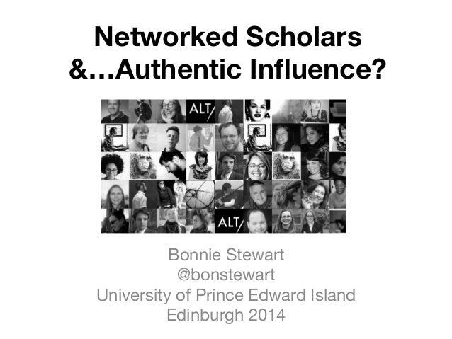 Networked Scholars  &…Authentic Influence? Bonnie Stewart @bonstewart University of Prince Edward Island Edinburgh 2014