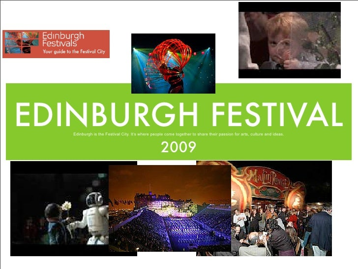 EDINBURGH FESTIVAL    Edinburgh is the Festival City. It's where people come together to share their passion for arts, cul...