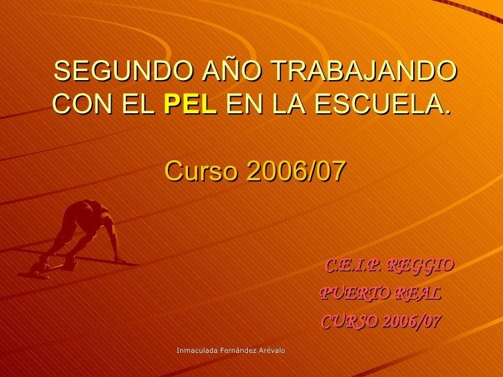 SEGUNDO AÑO TRABAJANDO CON EL  PEL  EN LA ESCUELA.  Curso 2006/07 C.E.I.P. REGGIO PUERTO REAL  CURSO 2006/07