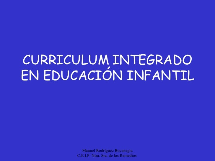CURRICULUM INTEGRADO EN EDUCACIÓN INFANTIL Manuel Rodríguez Bocanegra C.E.I.P. Ntra. Sra. de los Remedios