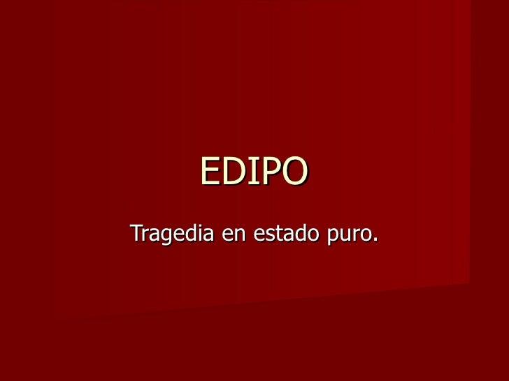 EDIPO Tragedia en estado puro.