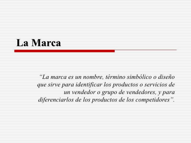 """La Marca """" La marca es un nombre, término simbólico o diseño que sirve para identificar los productos o servicios de un ve..."""