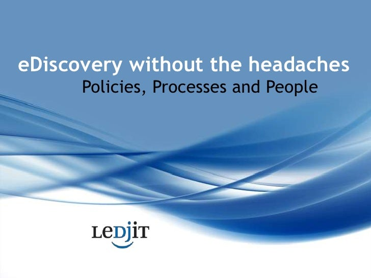 eDiscovery without the headaches<br />Policies, Processes and People<br />