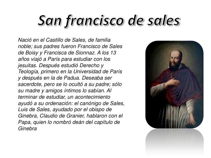 Nació en el Castillo de Sales, de familianoble; sus padres fueron Francisco de Salesde Boisy y Francisca de Sionnaz. A los...