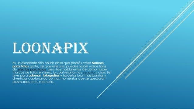 LOONAPIX es un excelente sitio online en el que podrás crear Marcos para Fotos gratis, así que este sitio puedes hacer var...