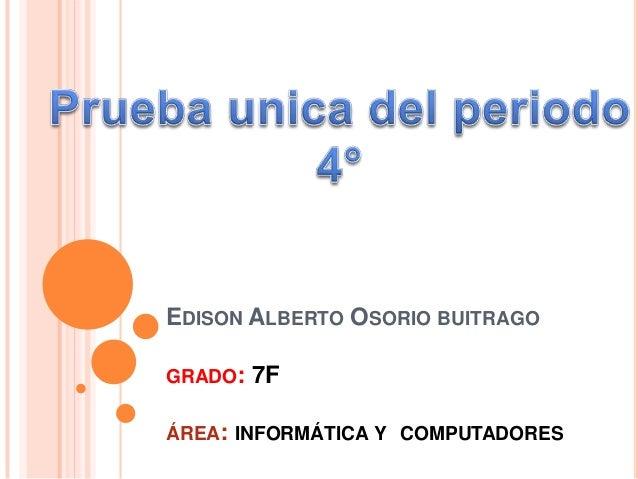 EDISON ALBERTO OSORIO BUITRAGO GRADO:  7F  ÁREA: INFORMÁTICA Y COMPUTADORES