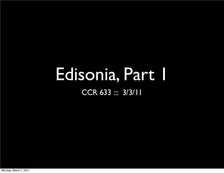 Edisonia, Part 1                           CCR 633 ::: 3/3/11Monday, March 7, 2011