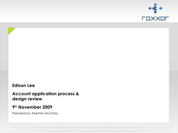 Edison Lee  Account application process & design review 9 th  November 2009 Prepared by: Keeshen Arul Dass
