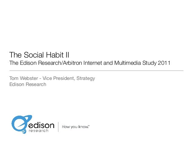 The Social Habit II The Edison Research/Arbitron Internet and Multimedia Study 2011 Tom Webster - Vice President, Strategy...