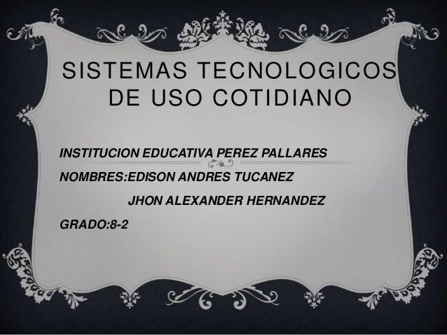 SISTEMAS TECNOLOGICOS  DE USO COTIDIANO  INSTITUCION EDUCATIVA PEREZ PALLARES  NOMBRES:EDISON ANDRES TUCANEZ  JHON ALEXAND...