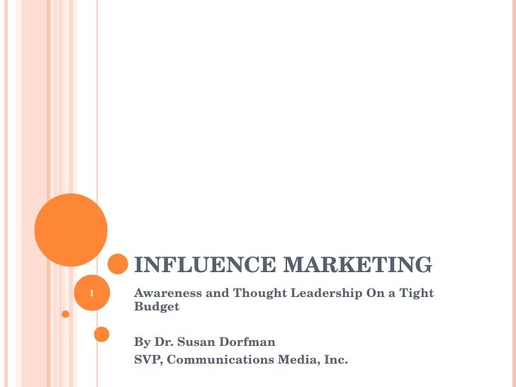 INFLUENCE MARKETING Awareness and Thought Leadership On a Tight Budget By Dr. Susan Dorfman SVP, Communications Media, Inc.