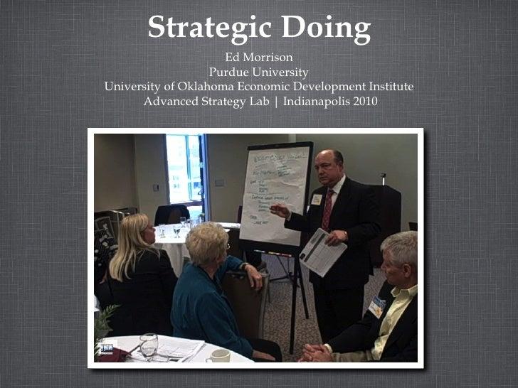 Strategic Doing Ed Morrison Purdue University University of Oklahoma Economic Development Institute Advanced Strategy Lab ...
