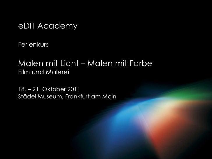 eDITAcademy<br />Ferienkurs<br />Malen mit Licht – Malen mit FarbeFilm und Malerei<br />18. – 21. Oktober 2011<br />Städel...