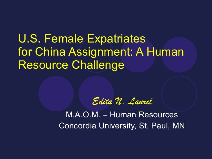 U.S. Female Expatriates for China Assignment: A Human Resource Challenge Edita N. Laurel M.A.O.M. – Human Resources Concor...