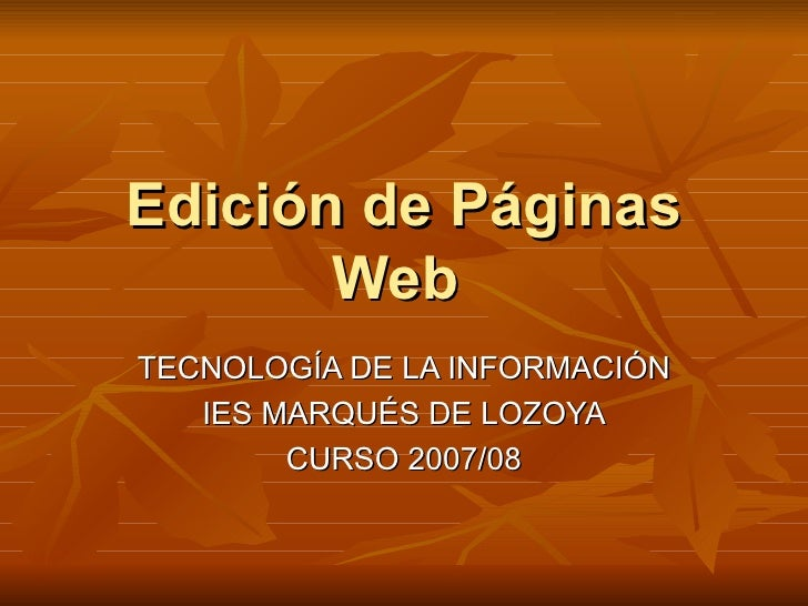 Edición de Páginas Web  TECNOLOGÍA DE LA INFORMACIÓN IES MARQUÉS DE LOZOYA CURSO 2007/08
