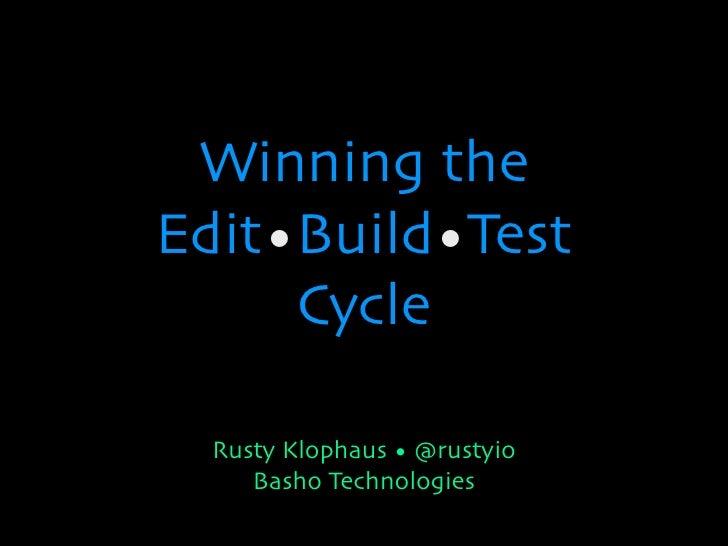 Winning theEdit•Build•Test     Cycle  Rusty Klophaus • @rustyio     Basho Technologies