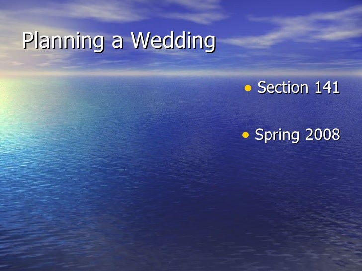 Planning a Wedding <ul><li>Section 141 </li></ul><ul><li>Spring 2008 </li></ul>