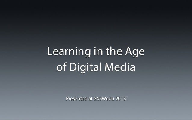 Learning in the Age of Digital Media Presented at SXSWedu 2013