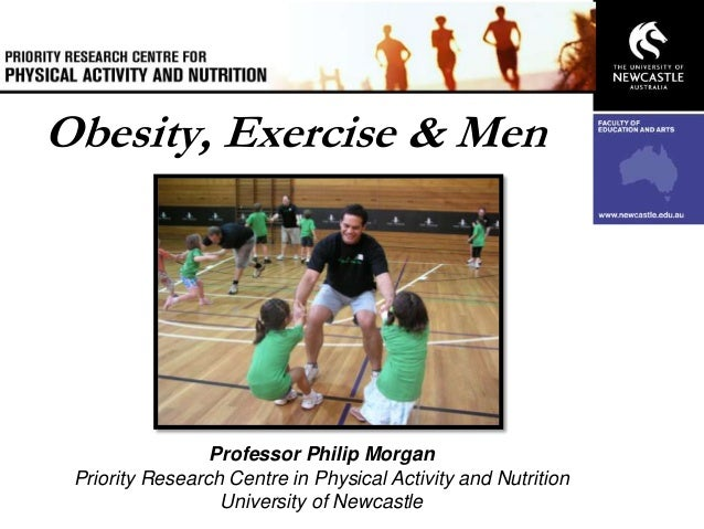 Obesity, Exercise & Men  Professor Philip Morgan Priority Research Centre in Physical Activity and Nutrition University of...