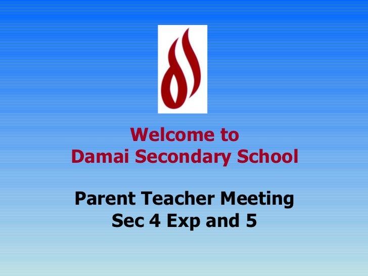 Welcome to Damai Secondary School Parent Teacher Meeting Sec 4 Exp and 5