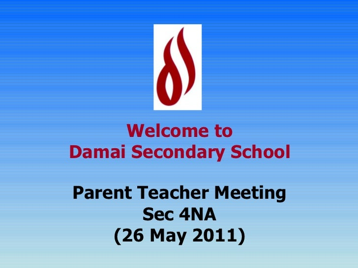 Welcome to Damai Secondary School Parent Teacher Meeting Sec 4NA (26 May 2011)