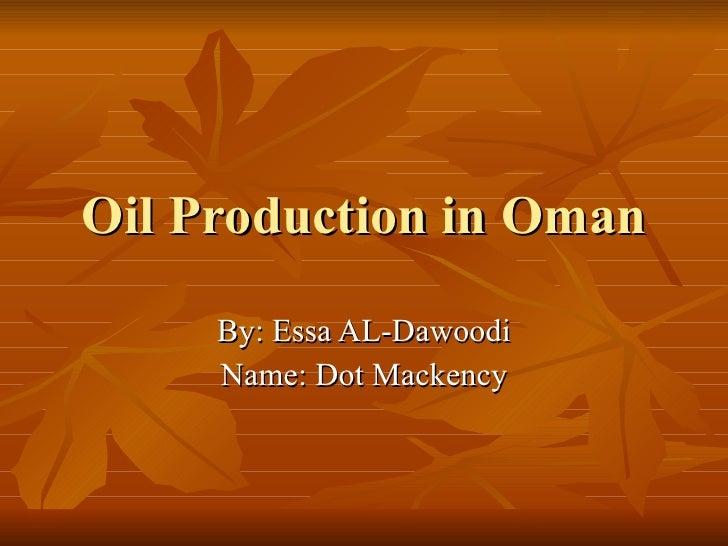 Oil Production in Oman By: Essa AL-Dawoodi Name: Dot Mackency
