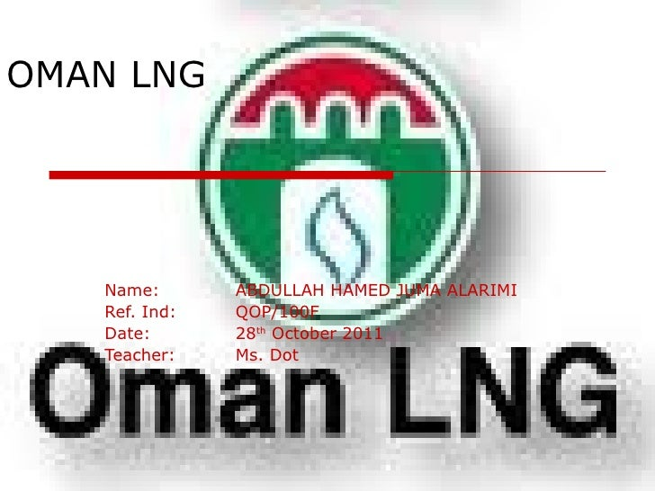 OMAN LNG Name: ABDULLAH HAMED JUMA ALARIMI Ref. Ind: QOP/100F Date: 28 th  October 2011 Teacher: Ms. Dot