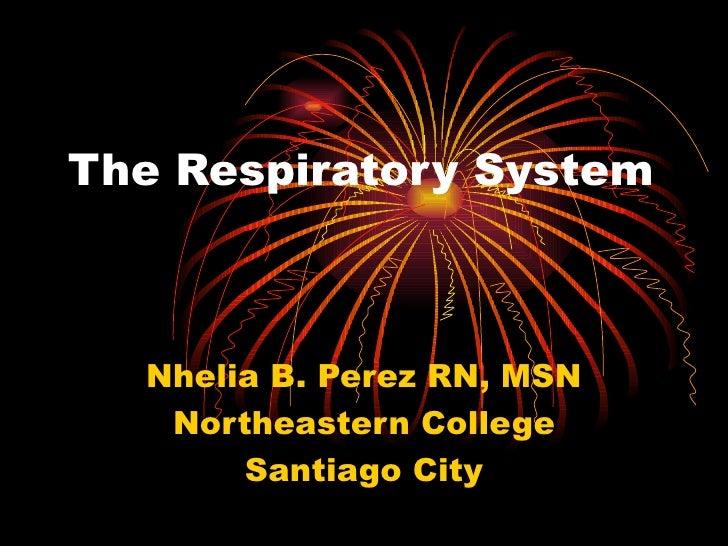 The Respiratory System Nhelia B. Perez RN, MSN Northeastern College Santiago City