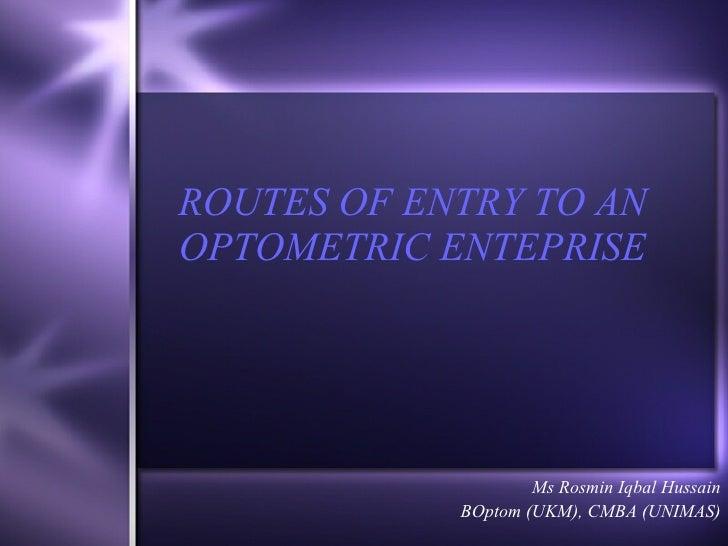 ROUTES OF ENTRY TO AN OPTOMETRIC ENTEPRISE Ms Rosmin Iqbal Hussain BOptom (UKM), CMBA (UNIMAS)
