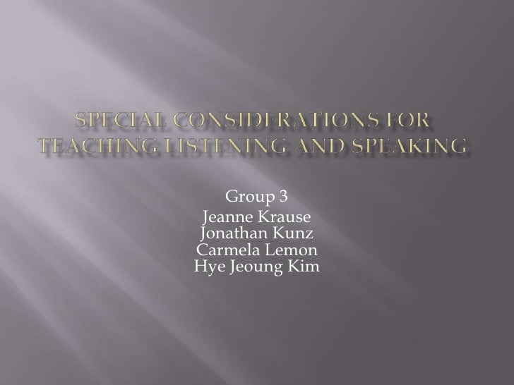 Special Considerations for Teaching Listening and Speaking<br />Group 3<br />Jeanne KrauseJonathan KunzCarmela LemonHyeJeo...