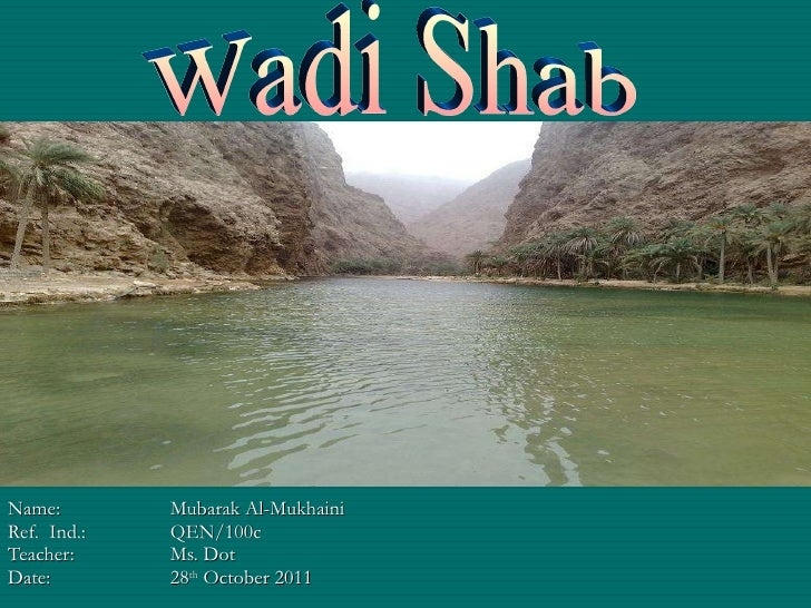 Name:  Mubarak Al-Mukhaini Ref.  Ind.: QEN/100c Teacher: Ms. Dot Date: 28 th  October 2011 Wadi Shab