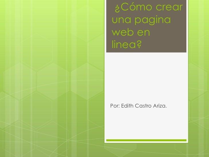 ¿Cómo crearuna paginaweb enlinea?Por: Edith Castro Ariza.