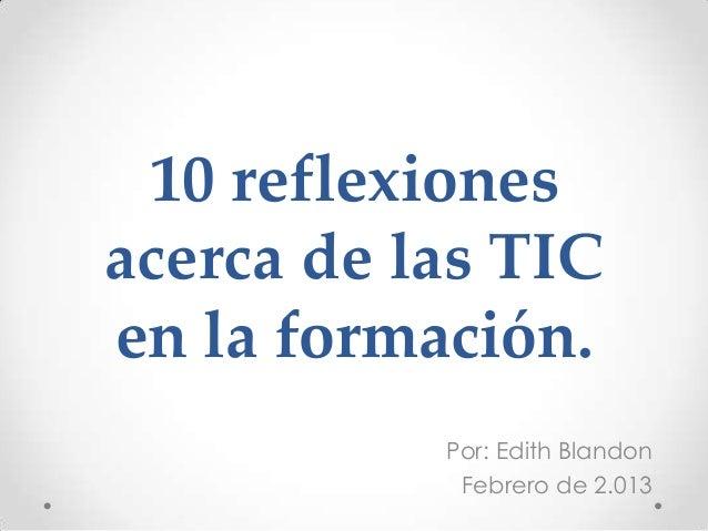 10 reflexionesacerca de las TICen la formación.           Por: Edith Blandon            Febrero de 2.013