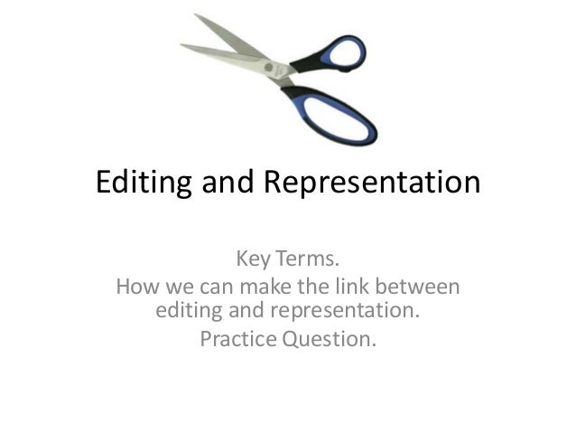 Editing and Representation Key Terms. How we can make the link between editing and representation. Practice Question.