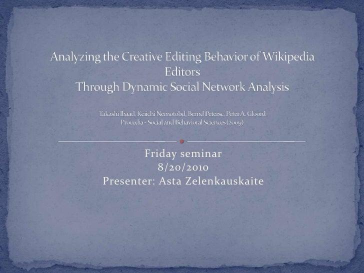 Friday seminar<br />8/20/2010<br />Presenter: AstaZelenkauskaite<br />Analyzing the Creative Editing Behavior of Wikipedia...